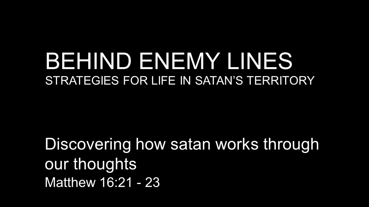 BEHIND ENEMY LINES STRATEGIES FOR LIFE IN SATAN'S TERRITORY Discovering how satan works through our thoughts Matthew 16:21 - 23