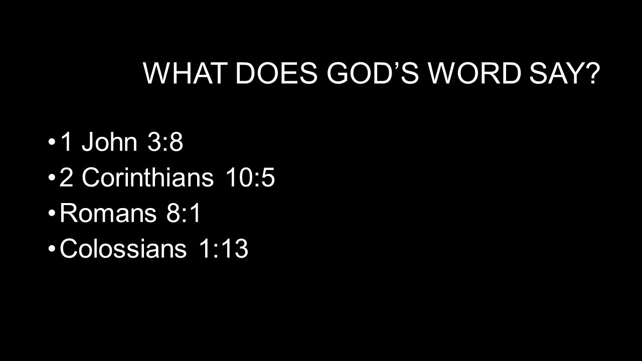 WHAT DOES GOD'S WORD SAY 1 John 3:8 2 Corinthians 10:5 Romans 8:1 Colossians 1:13