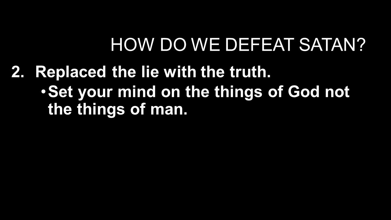 HOW DO WE DEFEAT SATAN. 2.Replaced the lie with the truth.