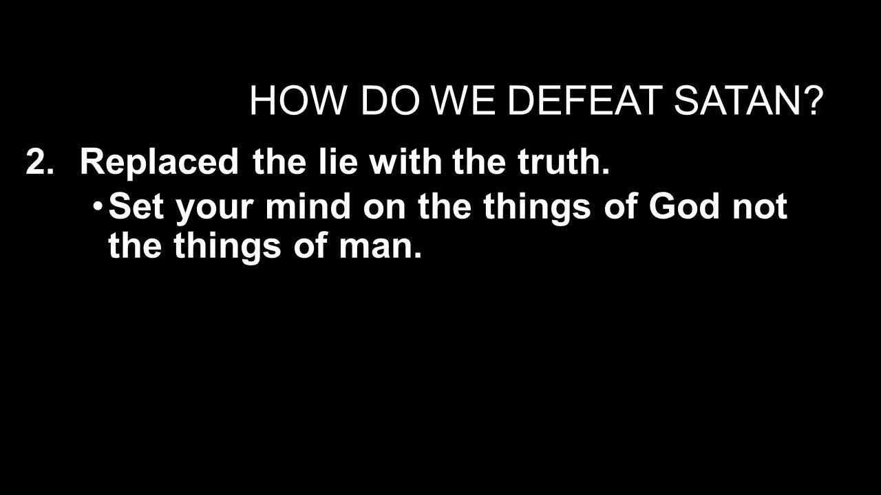 HOW DO WE DEFEAT SATAN.3.Act on the truth of God's Word in faith.