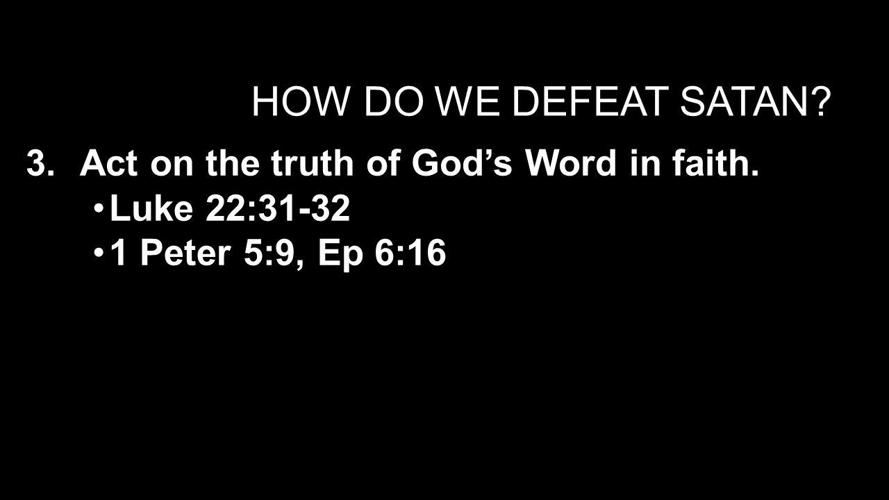 HOW DO WE DEFEAT SATAN. 3.Act on the truth of God's Word in faith.