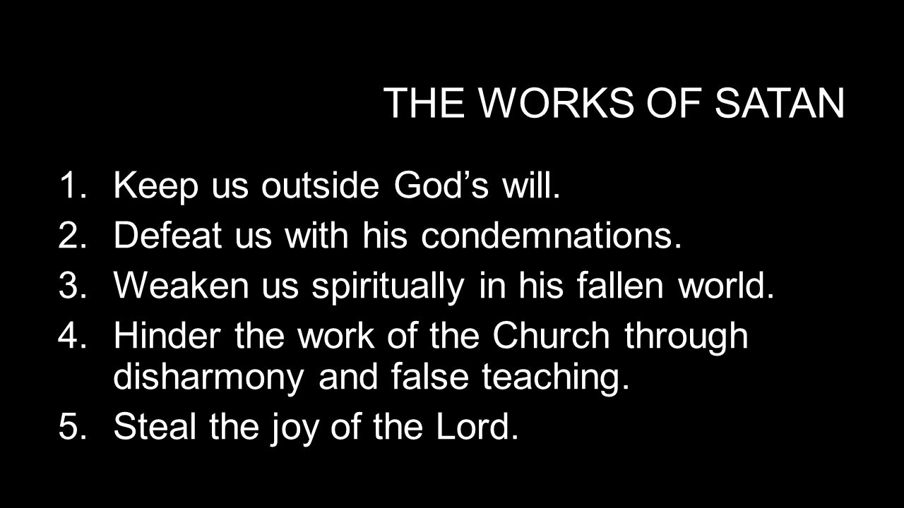 THE WORKS OF SATAN 1.Keep us outside God's will. 2.Defeat us with his condemnations.