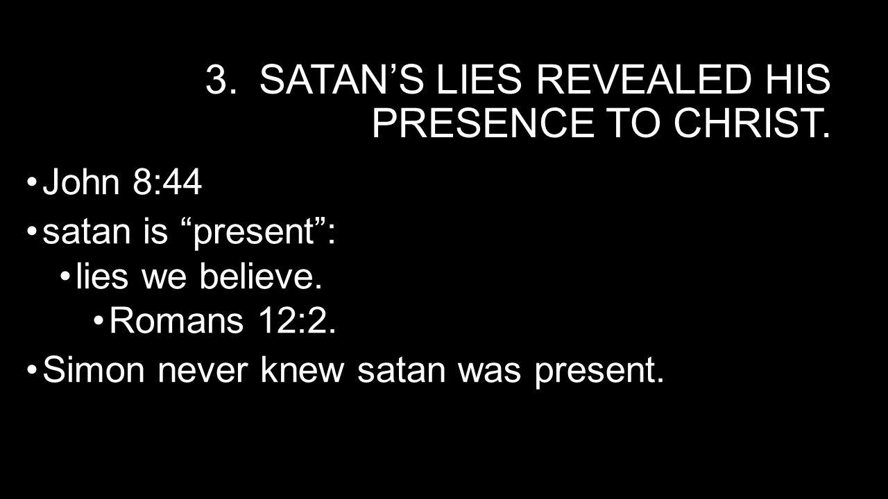3.SATAN'S LIES REVEALED HIS PRESENCE TO CHRIST. John 8:44 satan is present : lies we believe.