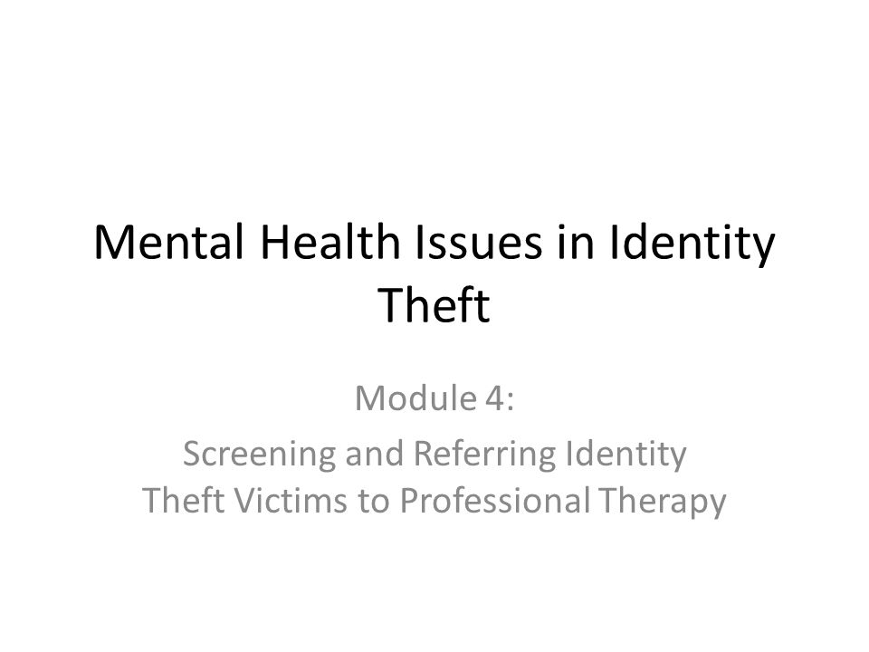 Mental Health Issues in Identity Theft Module 4: Screening and Referring Identity Theft Victims to Professional Therapy