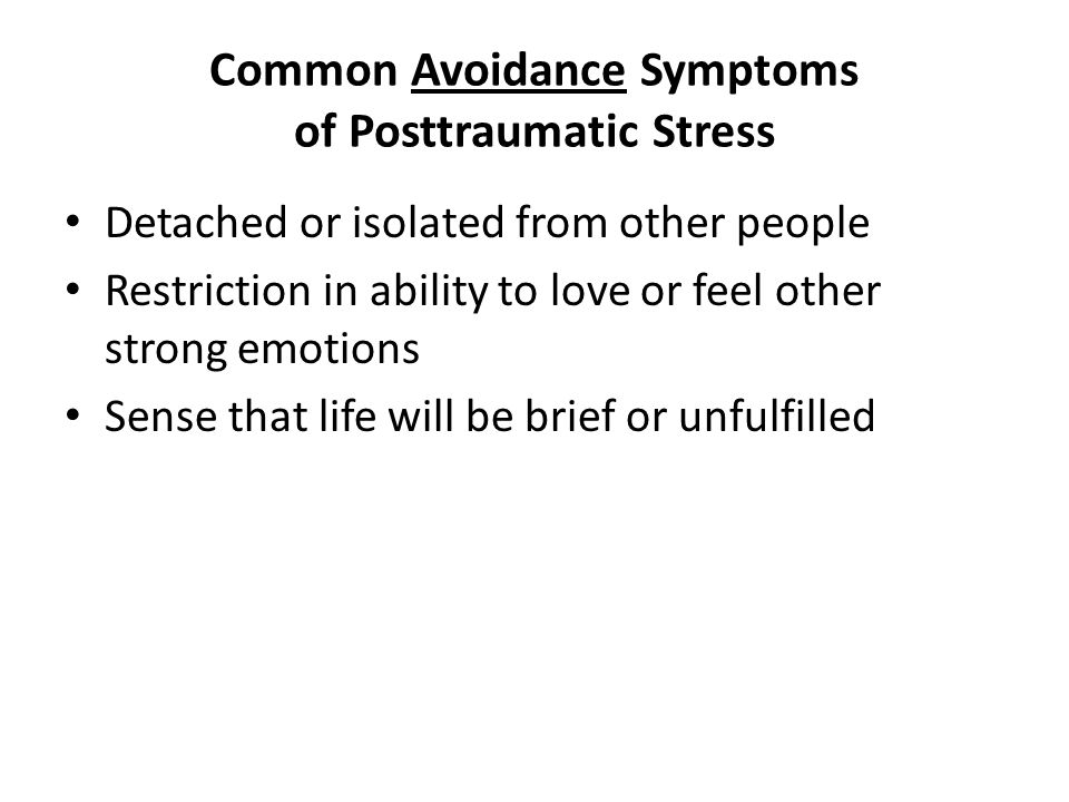 Common Avoidance Symptoms of Posttraumatic Stress Detached or isolated from other people Restriction in ability to love or feel other strong emotions