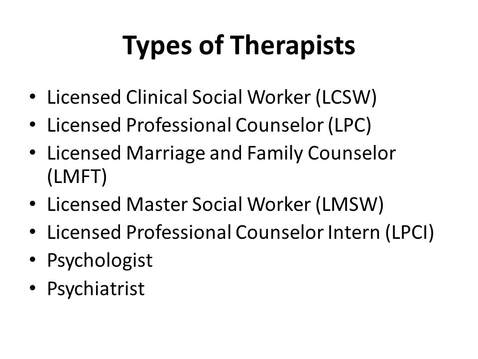 Types of Therapists Licensed Clinical Social Worker (LCSW) Licensed Professional Counselor (LPC) Licensed Marriage and Family Counselor (LMFT) License