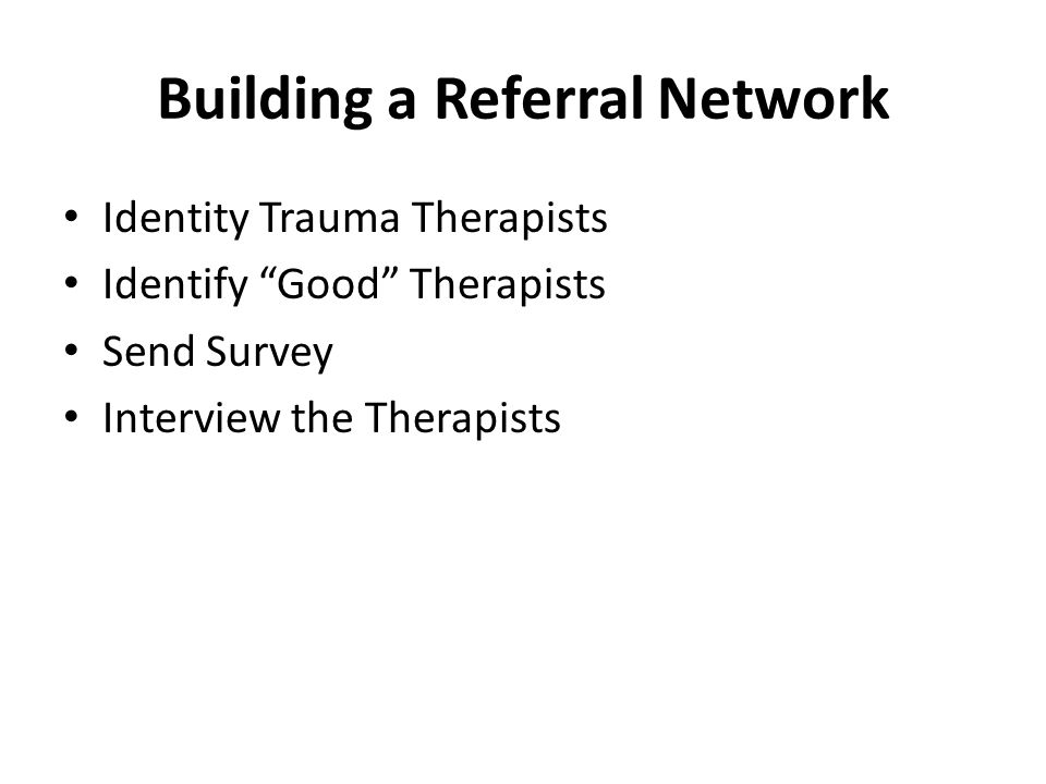 Building a Referral Network Identity Trauma Therapists Identify Good Therapists Send Survey Interview the Therapists