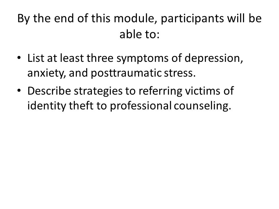 By the end of this module, participants will be able to: List at least three symptoms of depression, anxiety, and posttraumatic stress.