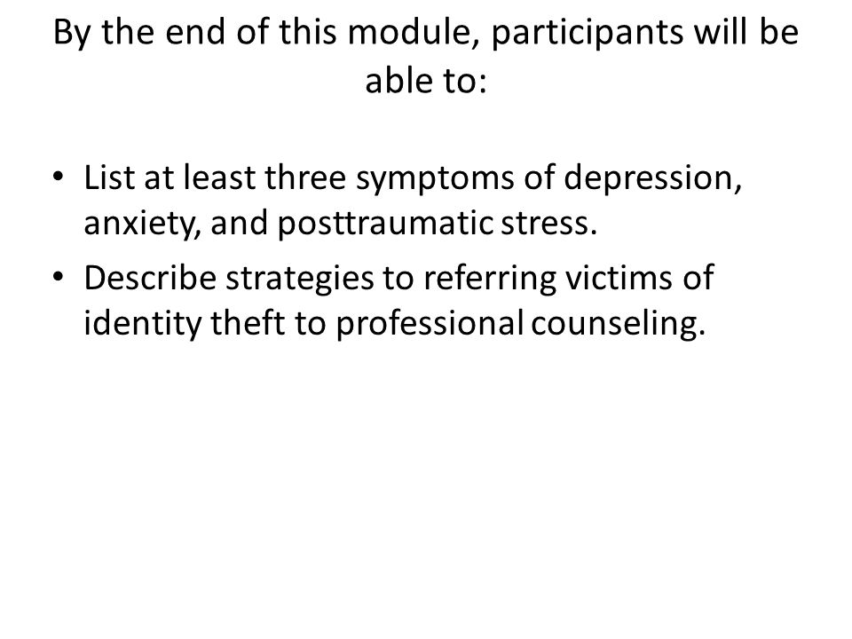 By the end of this module, participants will be able to: List at least three symptoms of depression, anxiety, and posttraumatic stress. Describe strat