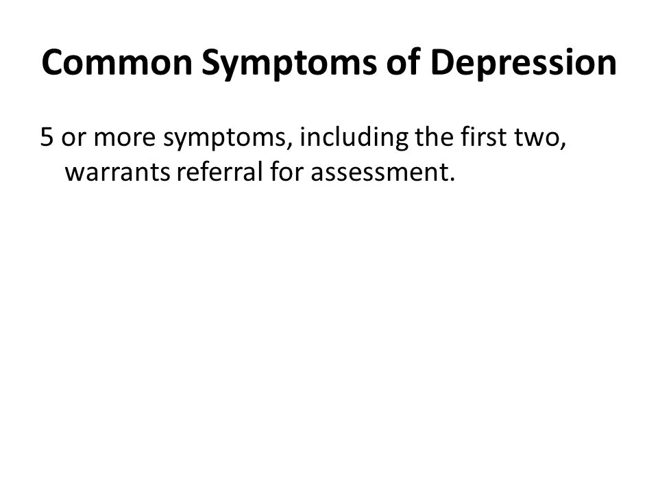 Common Symptoms of Depression 5 or more symptoms, including the first two, warrants referral for assessment.