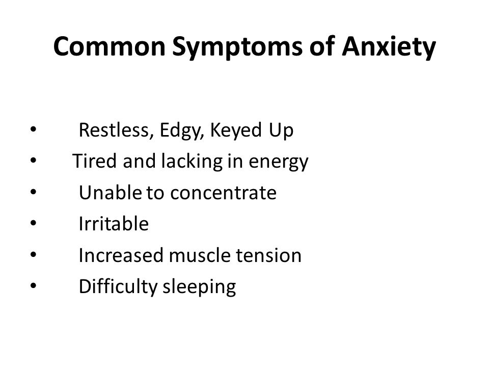 Common Symptoms of Anxiety Restless, Edgy, Keyed Up Tired and lacking in energy Unable to concentrate Irritable Increased muscle tension Difficulty sl