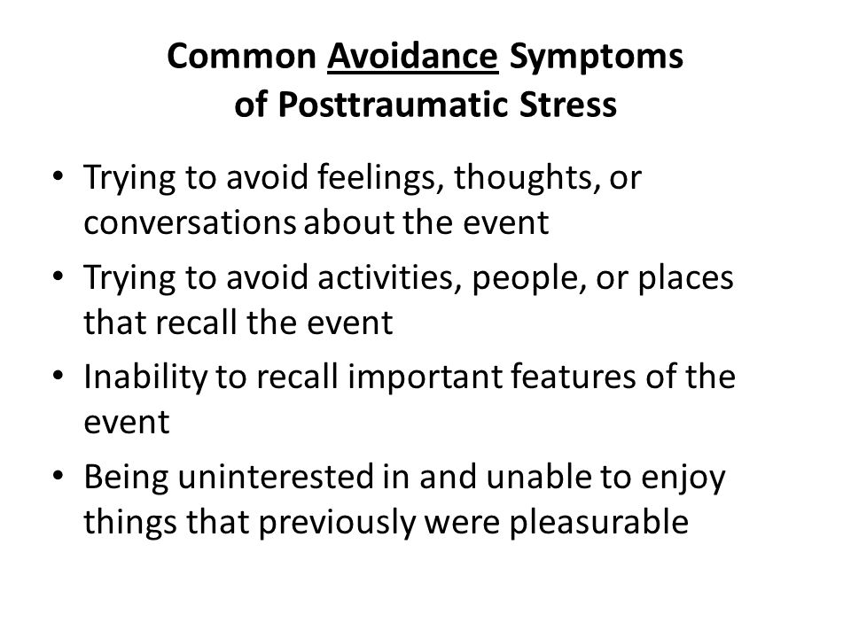 Common Avoidance Symptoms of Posttraumatic Stress Trying to avoid feelings, thoughts, or conversations about the event Trying to avoid activities, people, or places that recall the event Inability to recall important features of the event Being uninterested in and unable to enjoy things that previously were pleasurable