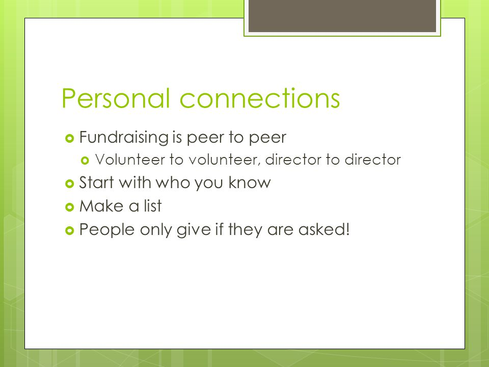 Personal connections  Fundraising is peer to peer  Volunteer to volunteer, director to director  Start with who you know  Make a list  People onl