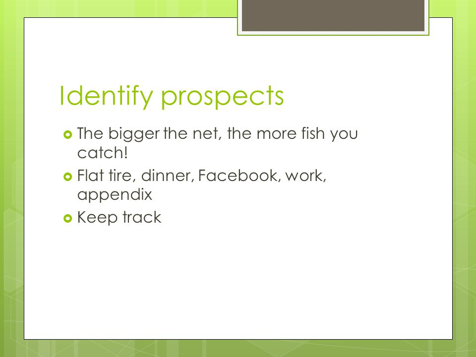 Identify prospects  The bigger the net, the more fish you catch!  Flat tire, dinner, Facebook, work, appendix  Keep track