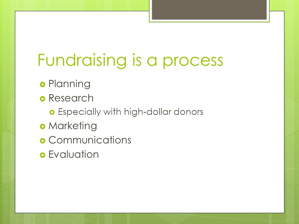Fundraising is a process  Planning  Research  Especially with high-dollar donors  Marketing  Communications  Evaluation