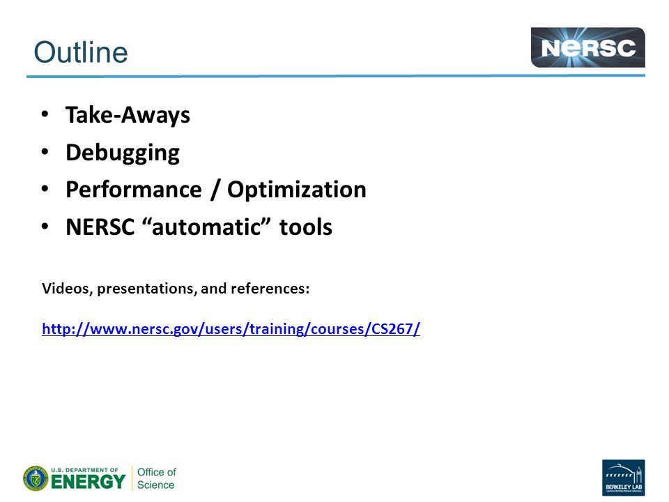 Outline Take-Aways Debugging Performance / Optimization NERSC automatic tools Videos, presentations, and references: http://www.nersc.gov/users/training/courses/CS267/