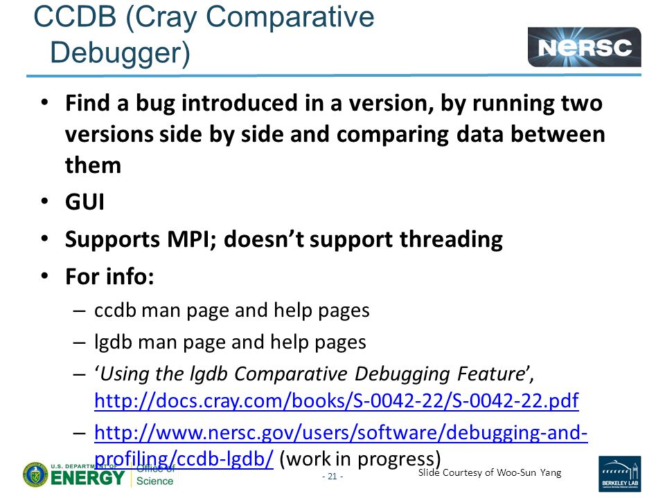 CCDB (Cray Comparative Debugger) Find a bug introduced in a version, by running two versions side by side and comparing data between them GUI Supports MPI; doesn't support threading For info: – ccdb man page and help pages – lgdb man page and help pages – 'Using the lgdb Comparative Debugging Feature', http://docs.cray.com/books/S-0042-22/S-0042-22.pdf http://docs.cray.com/books/S-0042-22/S-0042-22.pdf – http://www.nersc.gov/users/software/debugging-and- profiling/ccdb-lgdb/ (work in progress) http://www.nersc.gov/users/software/debugging-and- profiling/ccdb-lgdb/ - 21 - Slide Courtesy of Woo-Sun Yang