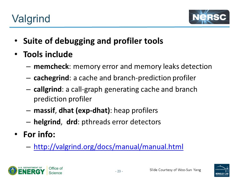 Valgrind Suite of debugging and profiler tools Tools include – memcheck: memory error and memory leaks detection – cachegrind: a cache and branch-prediction profiler – callgrind: a call-graph generating cache and branch prediction profiler – massif, dhat (exp-dhat): heap profilers – helgrind, drd: pthreads error detectors For info: – http://valgrind.org/docs/manual/manual.html http://valgrind.org/docs/manual/manual.html - 23 - Slide Courtesy of Woo-Sun Yang