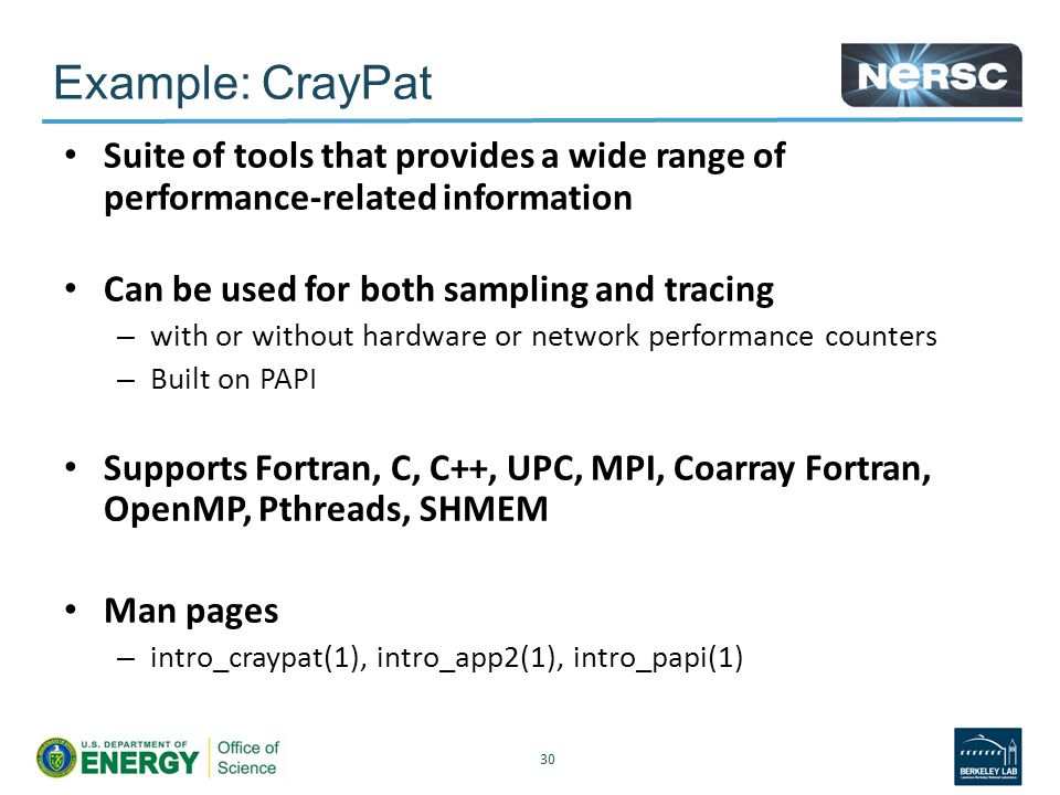 Example: CrayPat Suite of tools that provides a wide range of performance-related information Can be used for both sampling and tracing – with or without hardware or network performance counters – Built on PAPI Supports Fortran, C, C++, UPC, MPI, Coarray Fortran, OpenMP, Pthreads, SHMEM Man pages – intro_craypat(1), intro_app2(1), intro_papi(1) 30