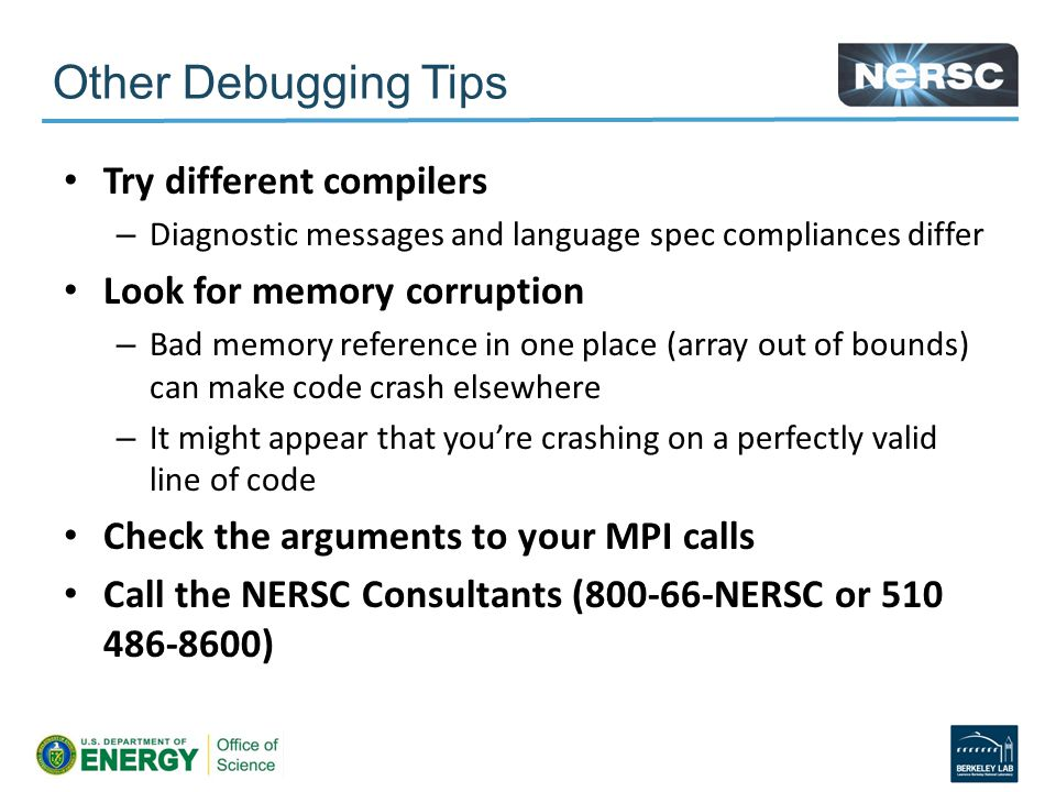Other Debugging Tips Try different compilers – Diagnostic messages and language spec compliances differ Look for memory corruption – Bad memory reference in one place (array out of bounds) can make code crash elsewhere – It might appear that you're crashing on a perfectly valid line of code Check the arguments to your MPI calls Call the NERSC Consultants (800-66-NERSC or 510 486-8600)