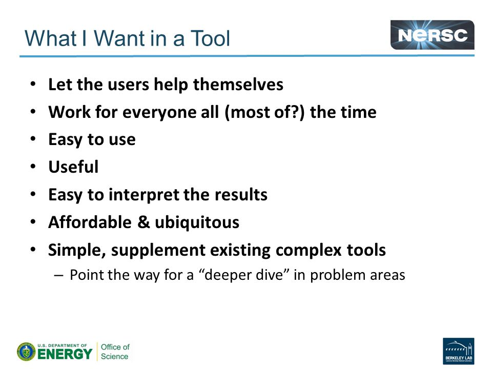 Let the users help themselves Work for everyone all (most of ) the time Easy to use Useful Easy to interpret the results Affordable & ubiquitous Simple, supplement existing complex tools – Point the way for a deeper dive in problem areas What I Want in a Tool