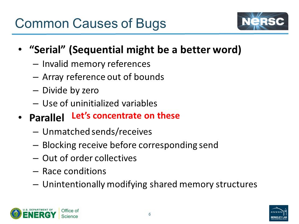Common Causes of Bugs Serial (Sequential might be a better word) – Invalid memory references – Array reference out of bounds – Divide by zero – Use of uninitialized variables Parallel – Unmatched sends/receives – Blocking receive before corresponding send – Out of order collectives – Race conditions – Unintentionally modifying shared memory structures 6 Let's concentrate on these