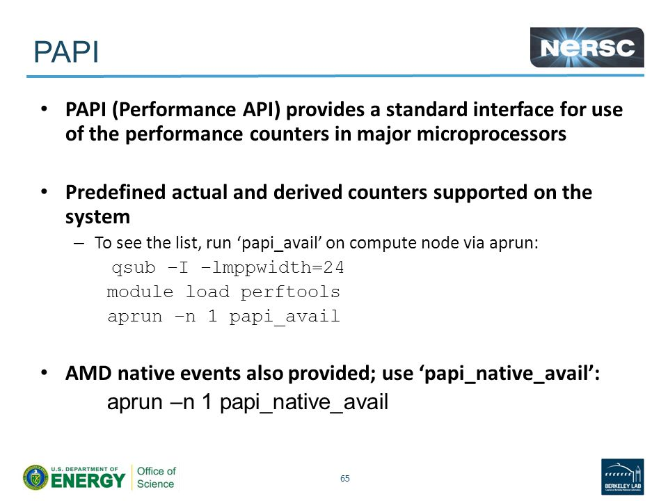 PAPI PAPI (Performance API) provides a standard interface for use of the performance counters in major microprocessors Predefined actual and derived counters supported on the system – To see the list, run 'papi_avail' on compute node via aprun: qsub –I –lmppwidth=24 module load perftools aprun –n 1 papi_avail AMD native events also provided; use 'papi_native_avail': aprun –n 1 papi_native_avail 65