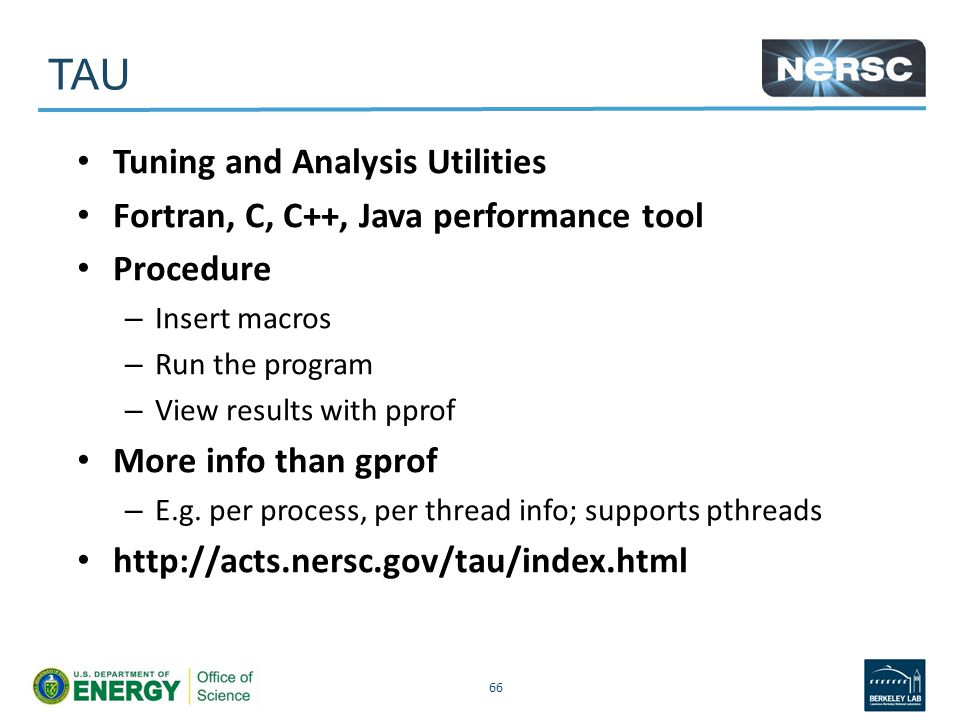 TAU Tuning and Analysis Utilities Fortran, C, C++, Java performance tool Procedure – Insert macros – Run the program – View results with pprof More info than gprof – E.g.