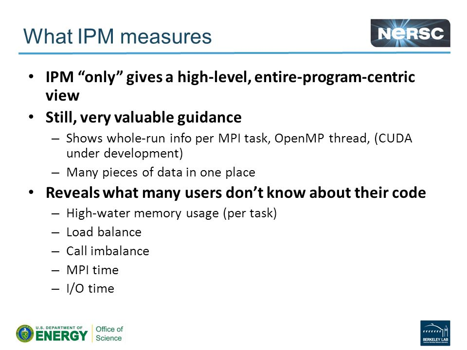 IPM only gives a high-level, entire-program-centric view Still, very valuable guidance – Shows whole-run info per MPI task, OpenMP thread, (CUDA under development) – Many pieces of data in one place Reveals what many users don't know about their code – High-water memory usage (per task) – Load balance – Call imbalance – MPI time – I/O time What IPM measures