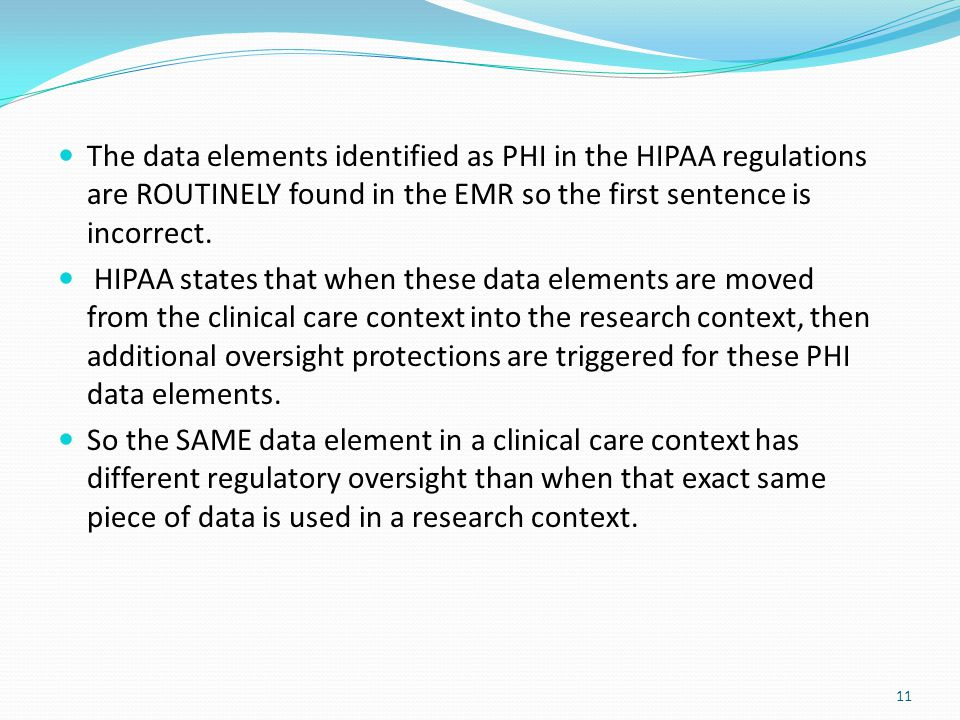 11 The data elements identified as PHI in the HIPAA regulations are ROUTINELY found in the EMR so the first sentence is incorrect. HIPAA states that w