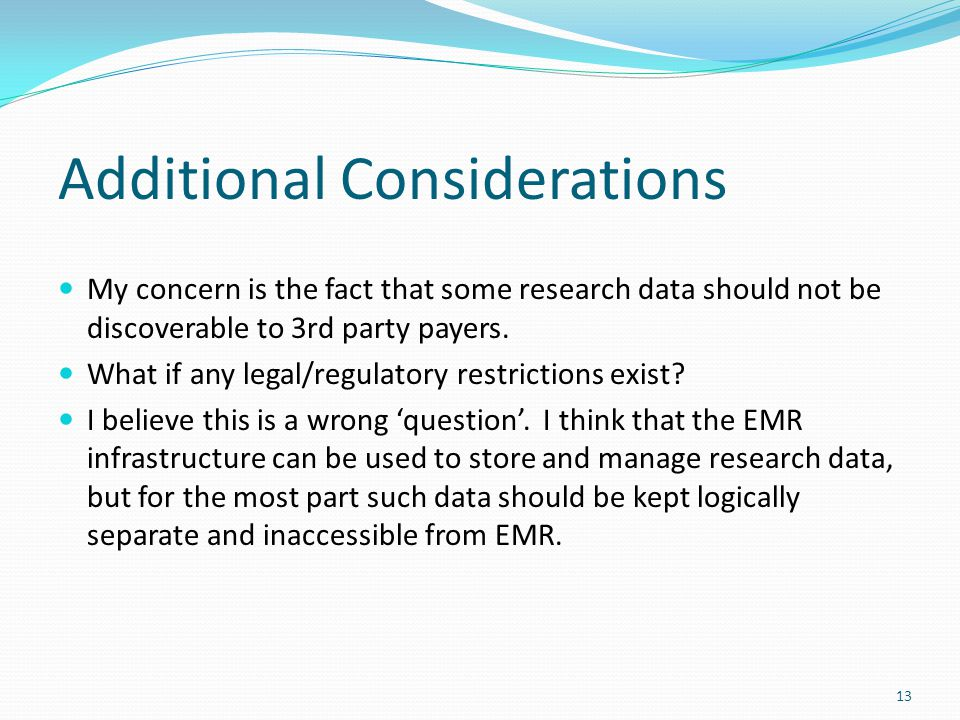 13 Additional Considerations My concern is the fact that some research data should not be discoverable to 3rd party payers. What if any legal/regulato