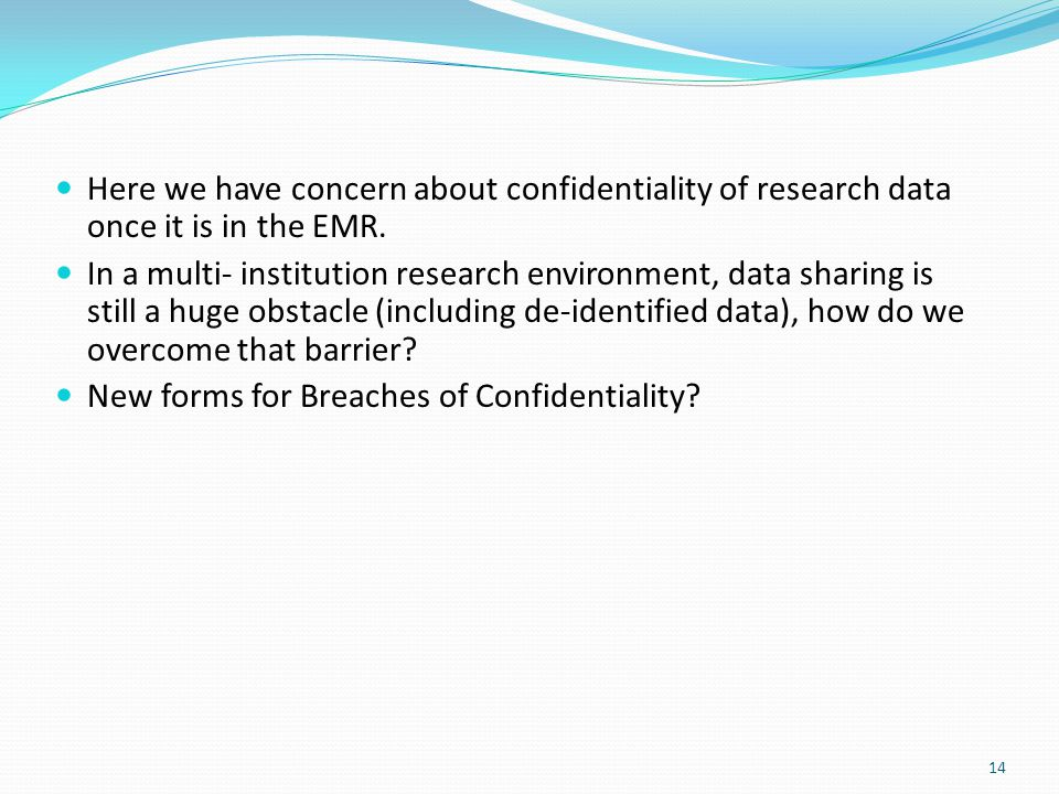 14 Here we have concern about confidentiality of research data once it is in the EMR. In a multi- institution research environment, data sharing is st