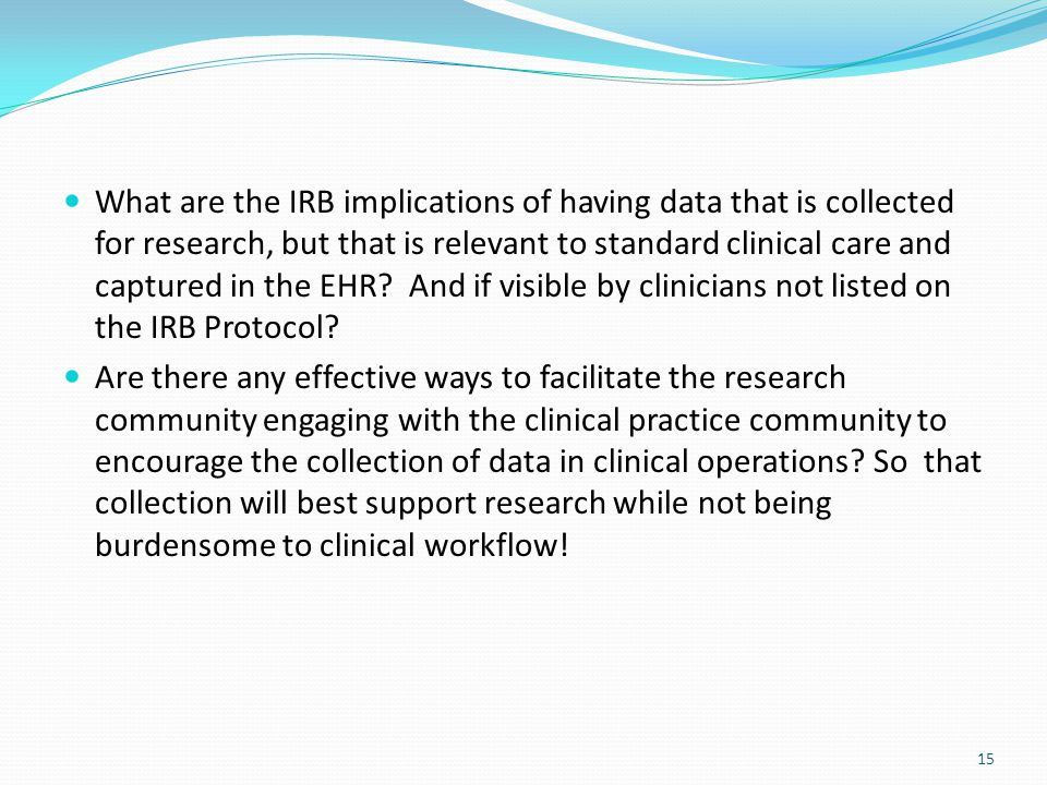 15 What are the IRB implications of having data that is collected for research, but that is relevant to standard clinical care and captured in the EHR