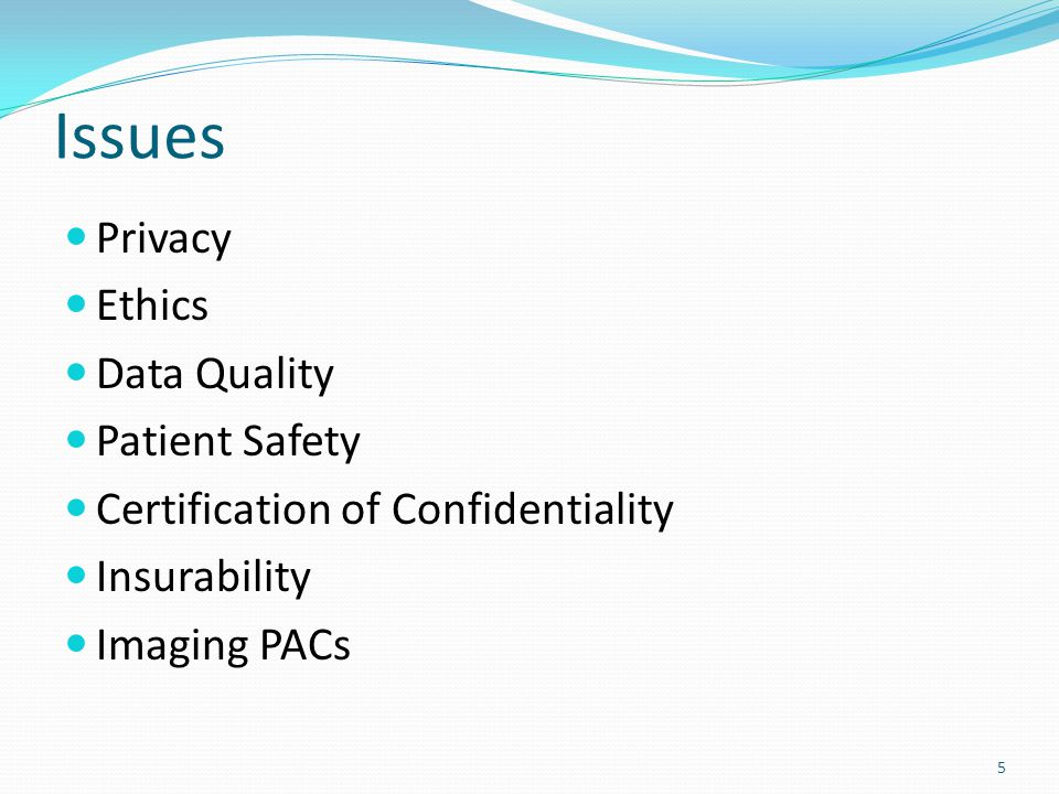 5 Issues Privacy Ethics Data Quality Patient Safety Certification of Confidentiality Insurability Imaging PACs