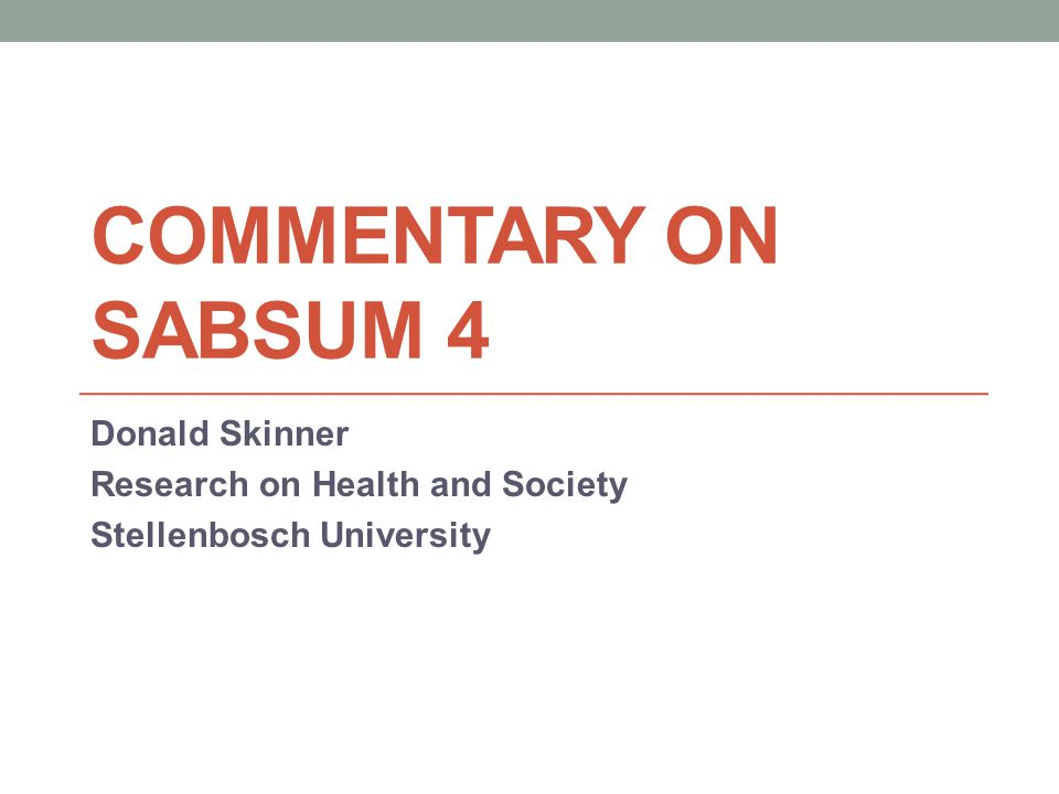 COMMENTARY ON SABSUM 4 Donald Skinner Research on Health and Society Stellenbosch University