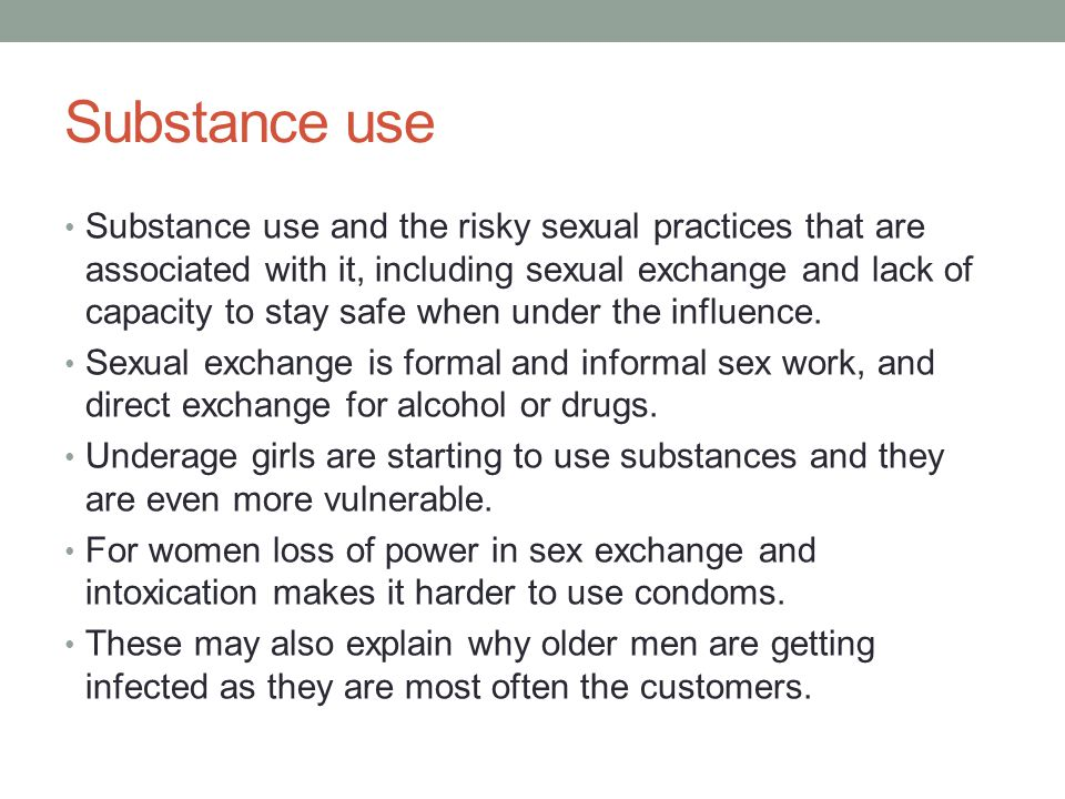 Substance use Substance use and the risky sexual practices that are associated with it, including sexual exchange and lack of capacity to stay safe when under the influence.