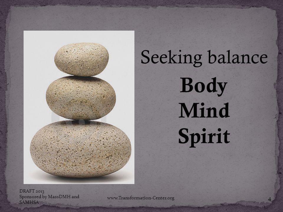 Seeking balance Body Mind Spirit DRAFT 2013 Sponsored by MassDMH and SAMHSA www.Transformation-Center.org 4