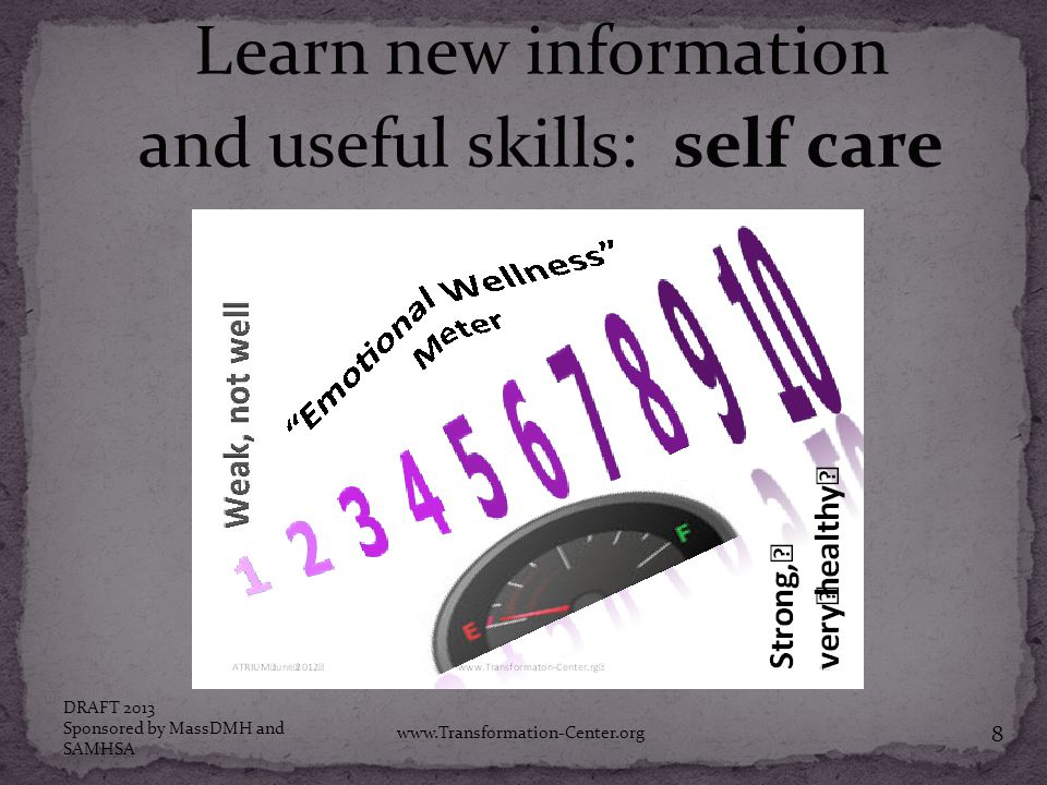 Learn new information and useful skills: self care DRAFT 2013 Sponsored by MassDMH and SAMHSA www.Transformation-Center.org 8
