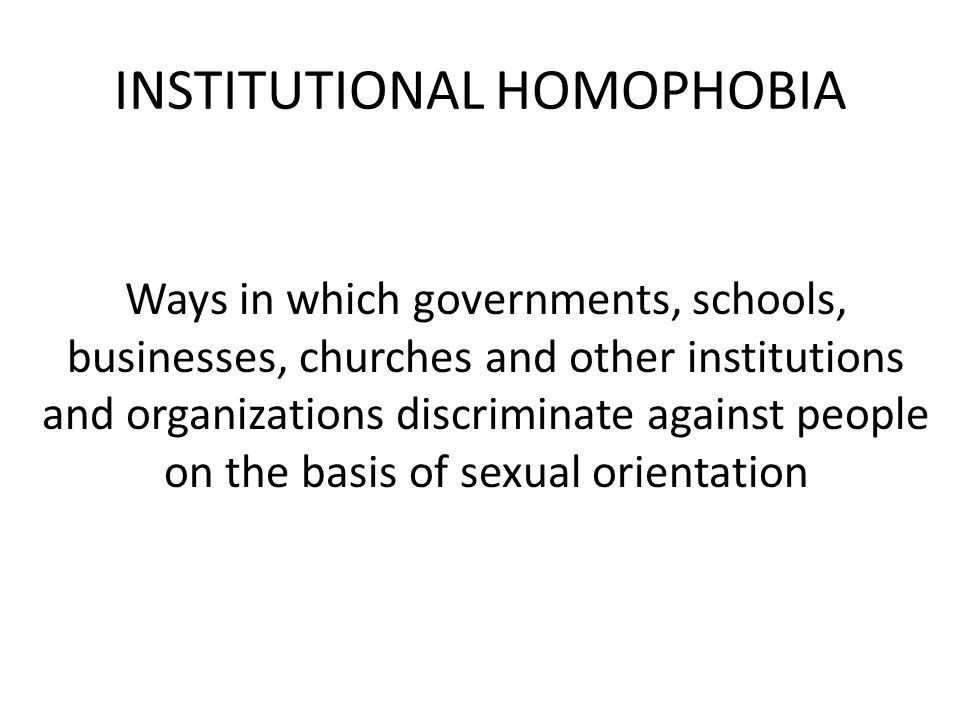 INSTITUTIONAL HOMOPHOBIA Ways in which governments, schools, businesses, churches and other institutions and organizations discriminate against people on the basis of sexual orientation