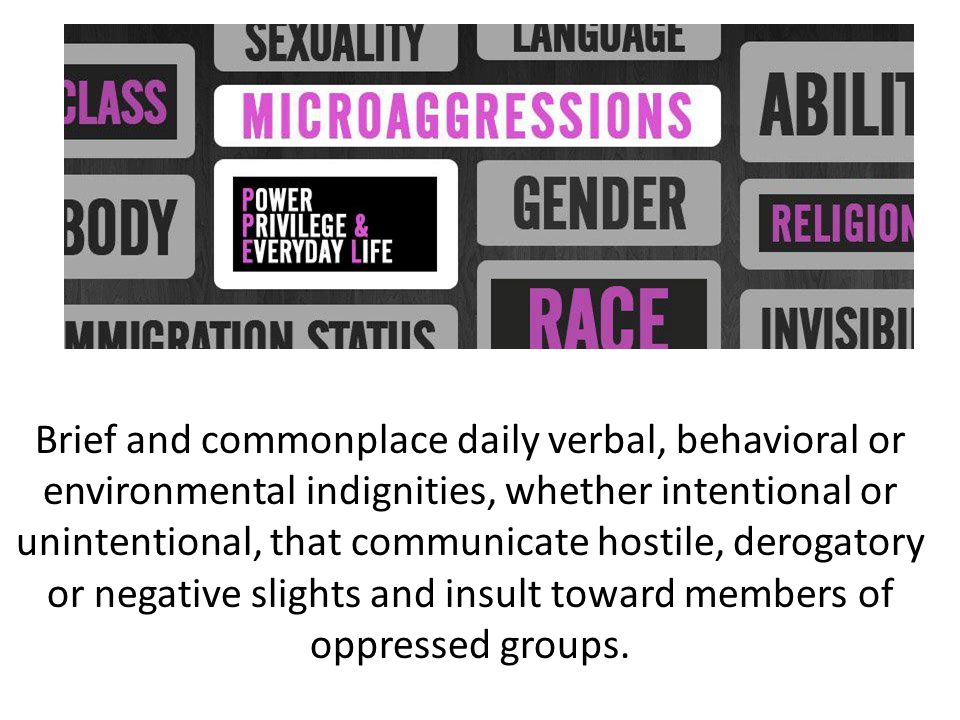 MICROASSAULTS Use of explicit and intended derogations either verbally or nonverbally, as demonstrated through name-calling, avoidant behavior or discriminatory actions toward the victim.