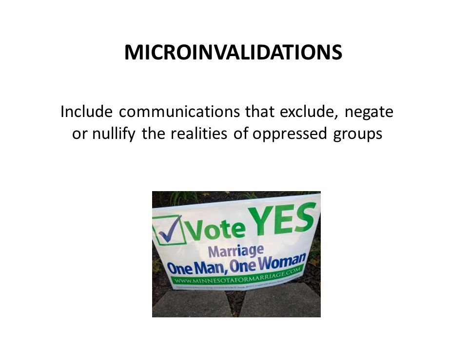 MICROINVALIDATIONS Include communications that exclude, negate or nullify the realities of oppressed groups
