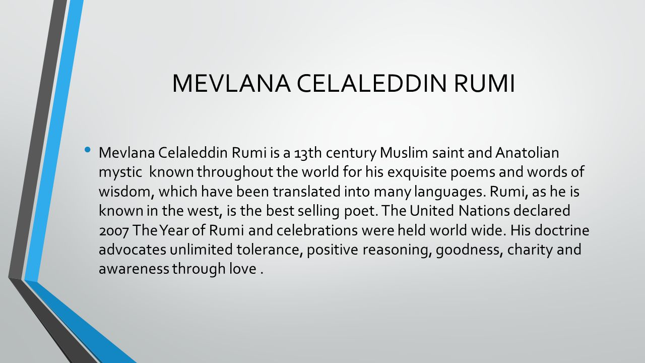 MEVLANA CELALEDDIN RUMI Mevlana Celaleddin Rumi is a 13th century Muslim saint and Anatolian mystic known throughout the world for his exquisite poems