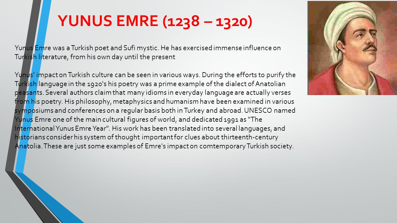 YUNUS EMRE (1238 – 1320) Yunus Emre was a Turkish poet and Sufi mystic. He has exercised immense influence on Turkish literature, from his own day unt