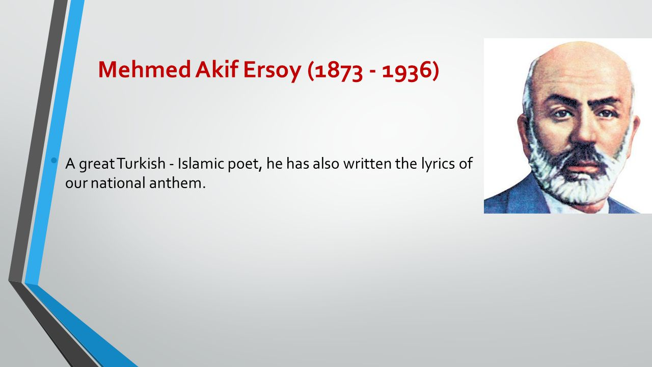 Mehmed Akif Ersoy (1873 - 1936) A great Turkish - Islamic poet, he has also written the lyrics of our national anthem.