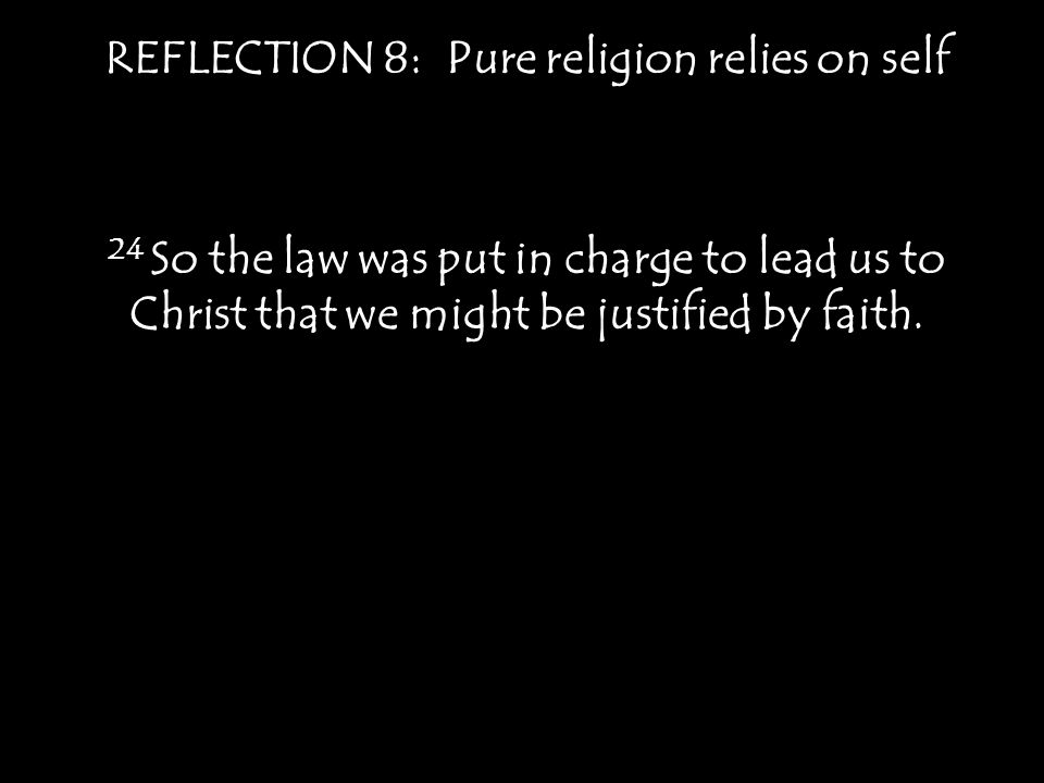 REFLECTION 8: Pure religion relies on self Isaiah 64:6 All of us have become like one who is unclean, and all our righteous acts are like filthy rags; we all shrivel up like a leaf, and like the wind our sins sweep us away.