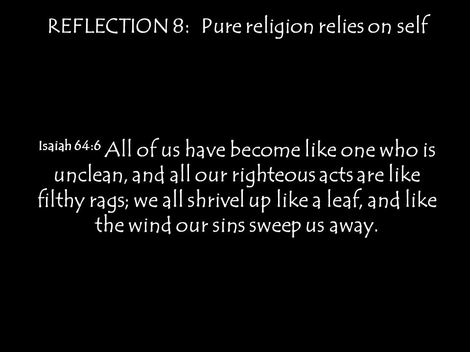 REFLECTION 8: Pure religion relies on self 2 Corinthians 5:21 For our sake he made him to be sin who knew no sin, so that in him we might become the righteousness of God.