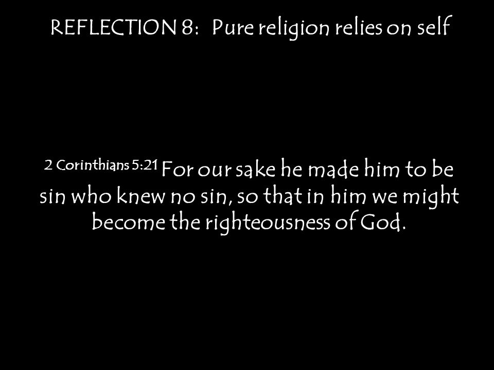 REFLECTION 8: Pure religion relies on self