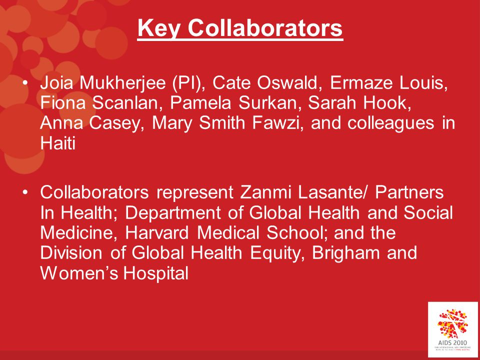 Key Collaborators Joia Mukherjee (PI), Cate Oswald, Ermaze Louis, Fiona Scanlan, Pamela Surkan, Sarah Hook, Anna Casey, Mary Smith Fawzi, and colleagues in Haiti Collaborators represent Zanmi Lasante/ Partners In Health; Department of Global Health and Social Medicine, Harvard Medical School; and the Division of Global Health Equity, Brigham and Women's Hospital