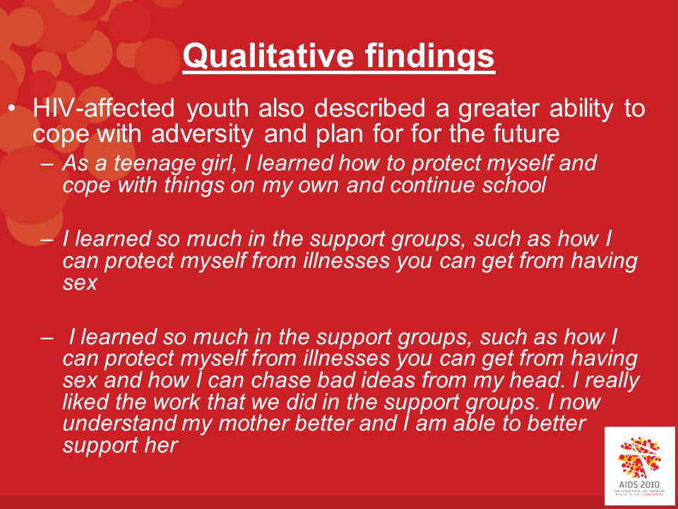 Qualitative findings HIV-affected youth also described a greater ability to cope with adversity and plan for for the future –As a teenage girl, I learned how to protect myself and cope with things on my own and continue school –I learned so much in the support groups, such as how I can protect myself from illnesses you can get from having sex – I learned so much in the support groups, such as how I can protect myself from illnesses you can get from having sex and how I can chase bad ideas from my head.