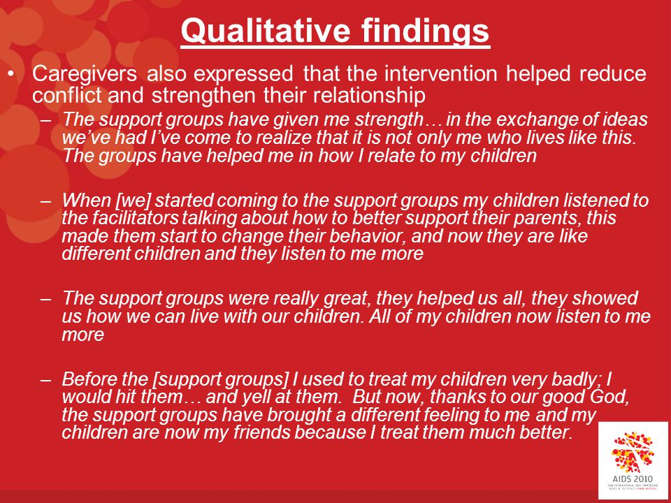 Qualitative findings Caregivers also expressed that the intervention helped reduce conflict and strengthen their relationship –The support groups have given me strength… in the exchange of ideas we've had I've come to realize that it is not only me who lives like this.